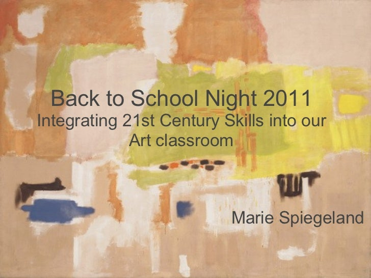 Back to School Night 2011 Integrating 21st Century Skills into our Art classroom Marie Spiegeland