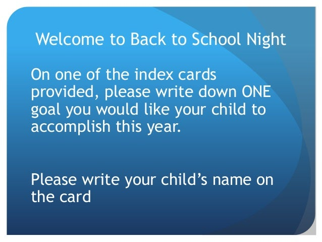 Welcome to Back to School Night On one of the index cards provided, please write down ONE goal you would like your child t...