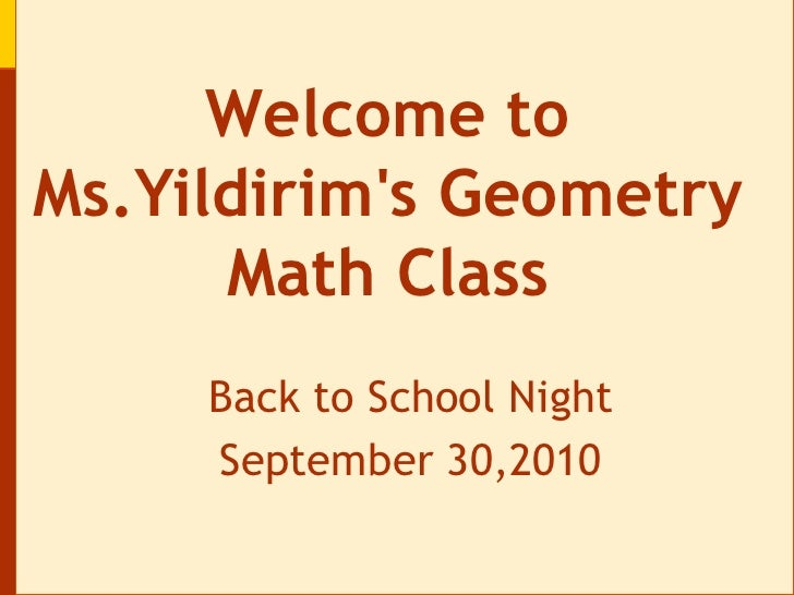 Welcome to Ms.Yildirim's Geometry Math Class<br />Back to School Night<br />September 30,2010<br />