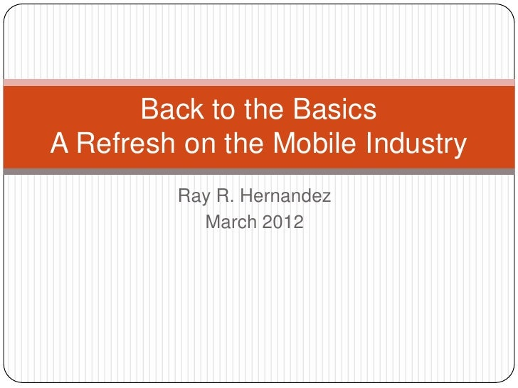 Back to the BasicsA Refresh on the Mobile Industry         Ray R. Hernandez           March 2012