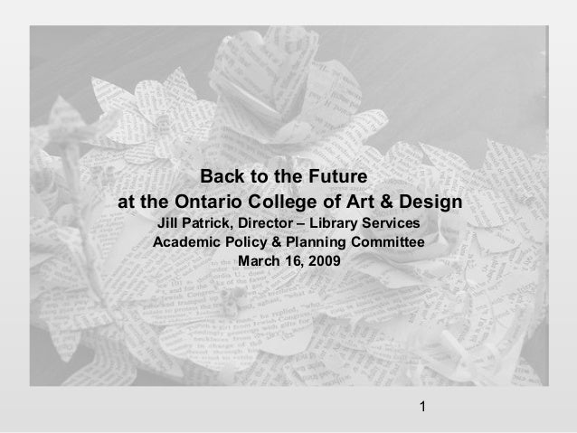1 Back to the Future at the Ontario College of Art & Design Jill Patrick, Director – Library Services Academic Policy & Pl...