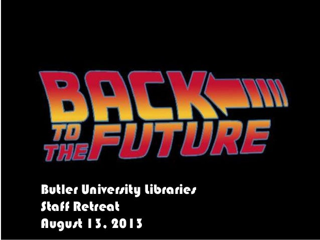 Back to the future - State of Butler Libraries Staff Retreat 2013