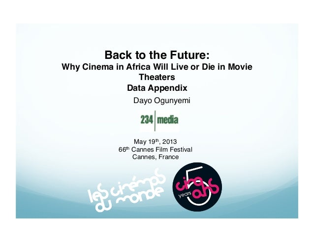 Back to the Future:! Why Cinema in Africa Will Live or Die in Movie Theaters! Data Appendix Dayo Ogunyemi!  May 19th, 2013...