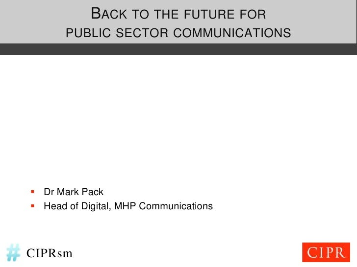 BACK TO THE FUTURE FOR       PUBLIC SECTOR COMMUNICATIONS Dr Mark Pack Head of Digital, MHP CommunicationsCIPRsm