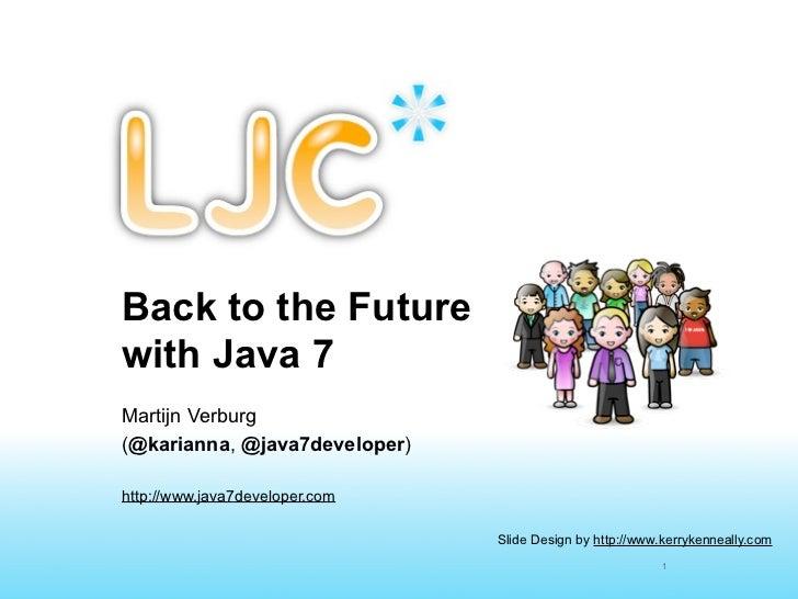 Back to the Futurewith Java 7Martijn Verburg(@karianna, @java7developer)http://www.java7developer.com                     ...