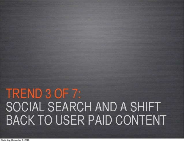 TREND 3 OF 7:    SOCIAL SEARCH AND A SHIFT    BACK TO USER PAID CONTENTSaturday, December 1, 2012