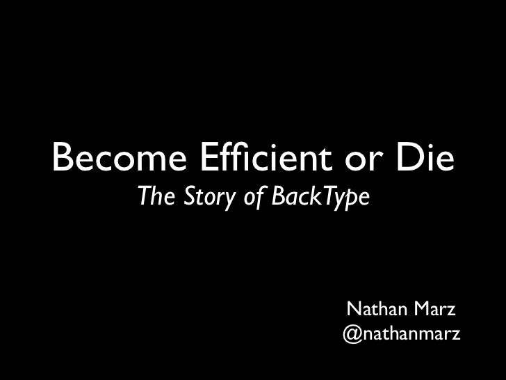Become Efficient or Die    The Story of BackType                      Nathan Marz                      @nathanmarz