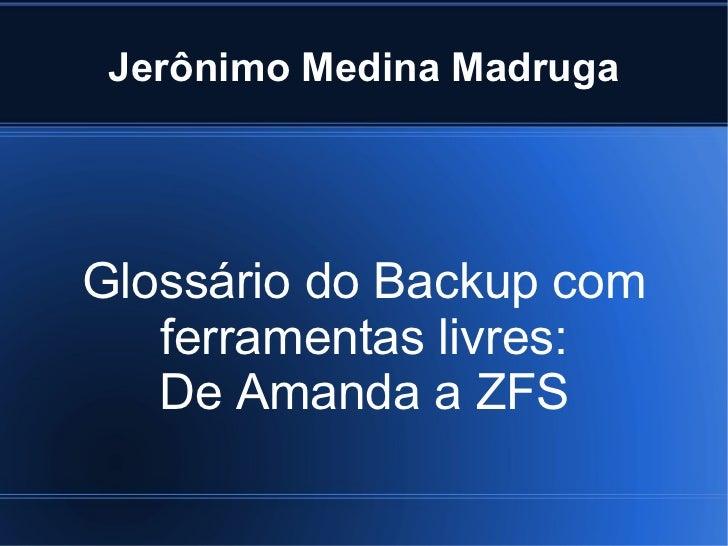 Jerônimo Medina MadrugaGlossário do Backup com   ferramentas livres:   De Amanda a ZFS