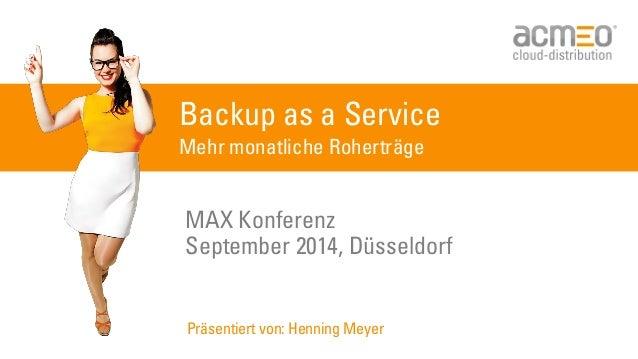 Backup as a Service Mehr monatliche Roherträge MAX Konferenz September 2014, Düsseldorf Präsentiert von: Henning Meyer