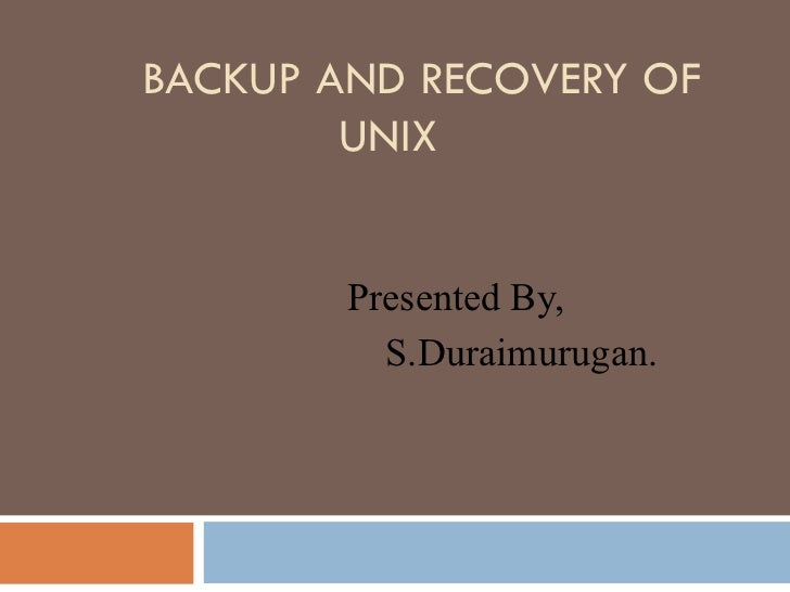BACKUP AND RECOVERY OF UNIX Presented By, S.Duraimurugan.