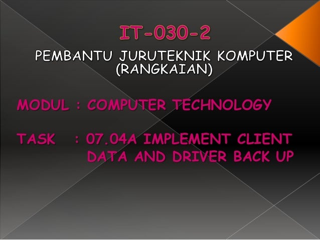 MODUL : COMPUTER TECHNOLOGYTASK   : 07.04A IMPLEMENT CLIENT         DATA AND DRIVER BACK UP