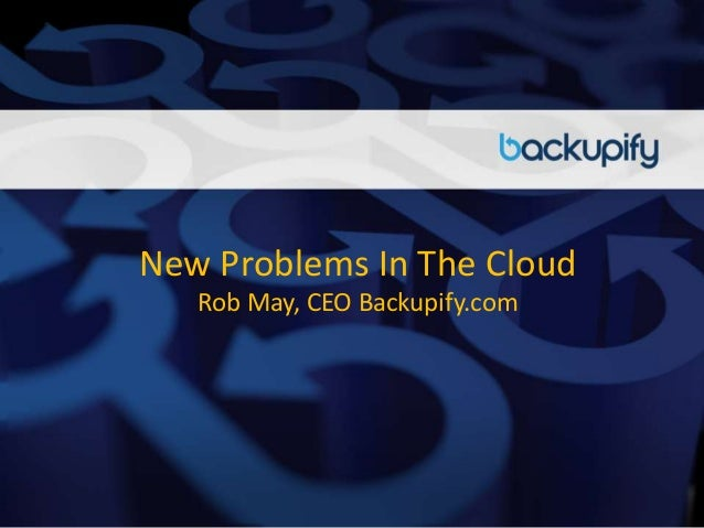 New Problems In The Cloud Rob May, CEO Backupify.com