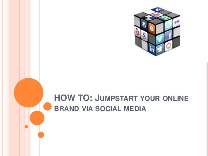 HOW TO: JUMPSTART YOUR ONLINEBRAND VIA SOCIAL MEDIA