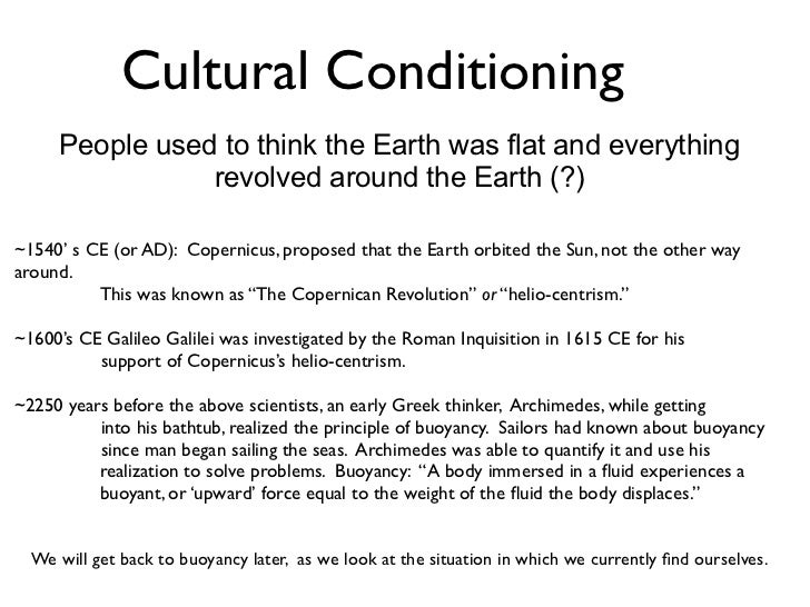 Cultural Conditioning     People used to think the Earth was flat and everything                revolved around the Earth ...