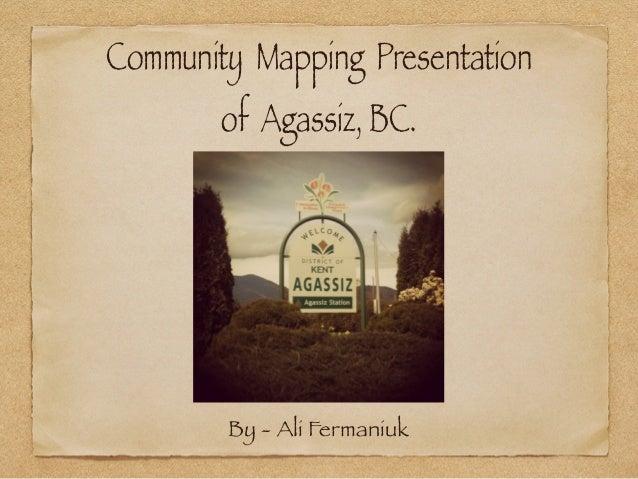 Community Mapping Presentation        of Agassiz, BC.        By - Ali Fermaniuk