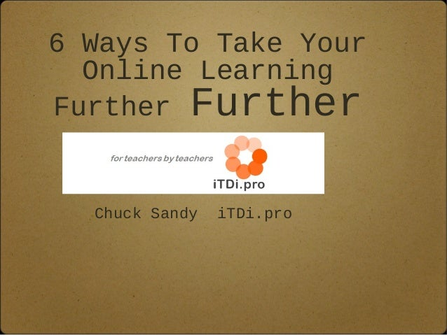 6 Ways To Take Your  Online LearningFurther Further  Chuck Sandy   iTDi.pro
