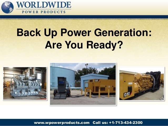 Call us: +1-713-434-2300www.wpowerproducts.com Back Up Power Generation: Are You Ready?