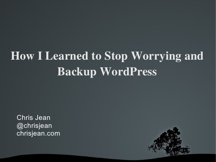 How I Learned to Stop Worrying and Backup WordPress Chris Jean @chrisjean chrisjean.com