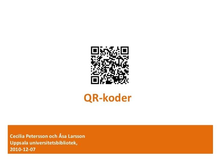 QR-koder<br />Cecilia Petersson och Åsa Larsson<br />Uppsala universitetsbibliotek,<br />2010-12-07<br />