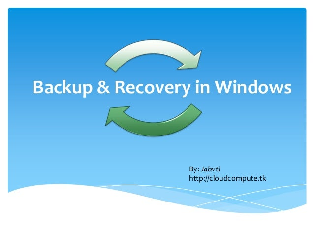 Backup & Recovery in Windows                By: Jabvtl                http://cloudcompute.tk