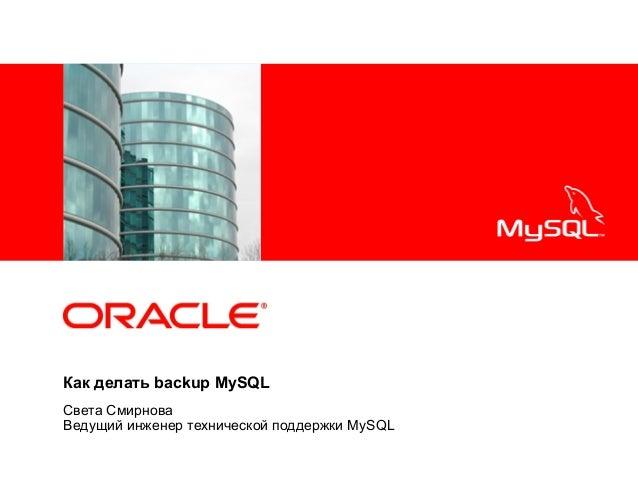 <Insert Picture Here>  Как делать backup MySQL Света Смирнова Ведущий инженер технической поддержки MySQL