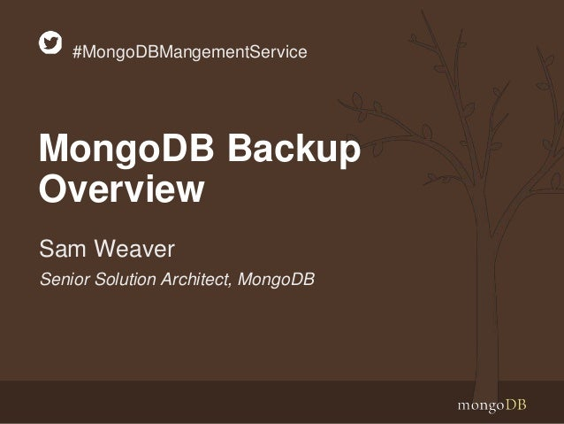 Senior Solution Architect, MongoDB Sam Weaver #MongoDBMangementService MongoDB Backup Overview