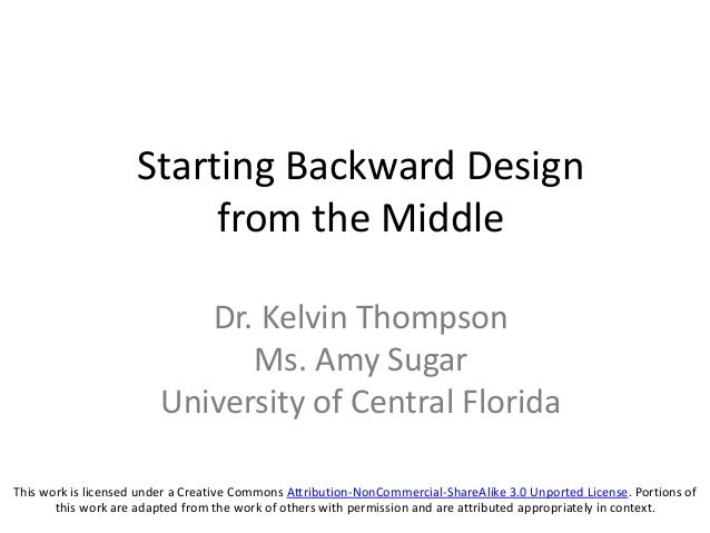 Starting Backward Design from the Middle Dr. Kelvin Thompson Ms. Amy Sugar University of Central Florida This work is lice...