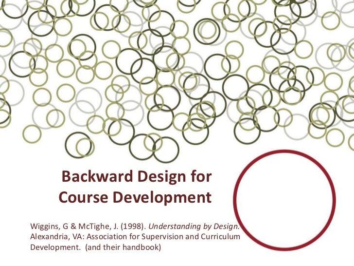 Backward Design for       Course DevelopmentWiggins, G & McTighe, J. (1998). Understanding by Design.Alexandria, VA: Assoc...