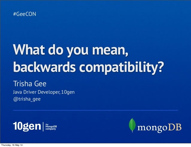 Trisha Gee #GeeCON Java Driver Developer, 10gen @trisha_gee What do you mean, backwards compatibility? Thursday, 16 May 13