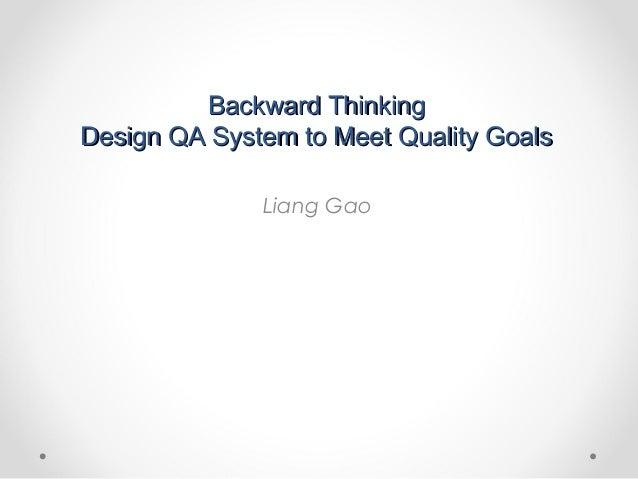 Backward ThinkingBackward ThinkingDesign QA System to Meet Quality GoalsDesign QA System to Meet Quality GoalsLiang Gao