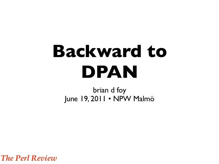 Backward to                DPAN                            brian d foy                  June 19, 2011 • NPW MalmöThe Perl ...