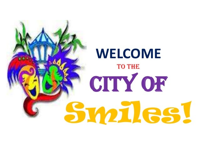 WELCOME to the City of Smiles!