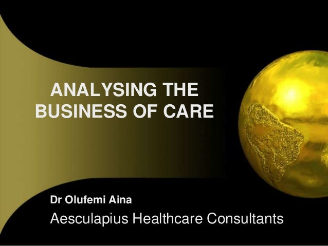 ANALYSING THE BUSINESS OF CARE  Dr Olufemi Aina  Aesculapius Healthcare Consultants