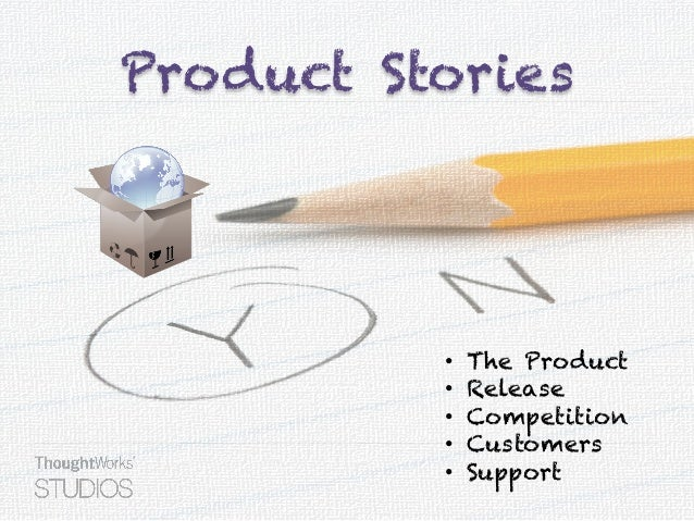 Product Stories • The Product • Release • Competition • Customers • Support