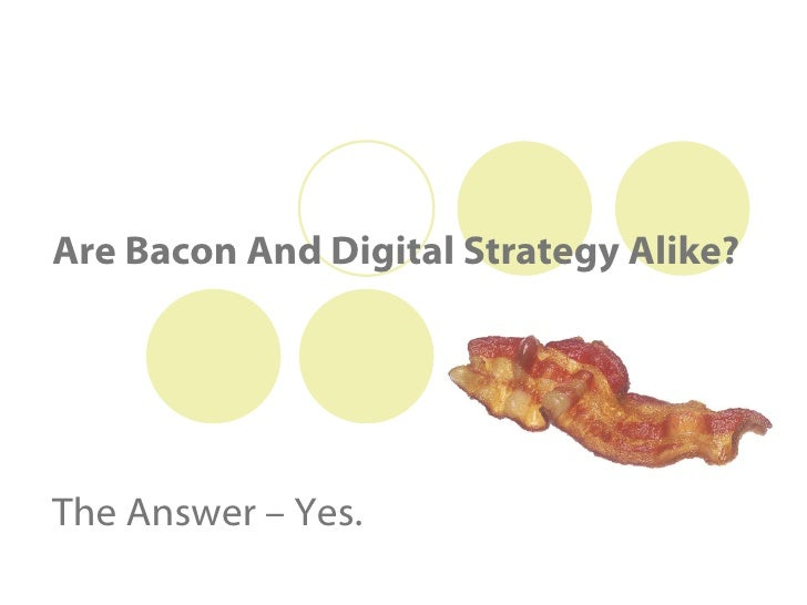 Are Bacon And Digital Strategy Alike? The Answer – Yes.