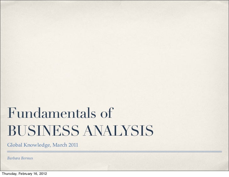 Fundamentals of   BUSINESS ANALYSIS   Global Knowledge, March 2011   Barbara BermesThursday, February 16, 2012