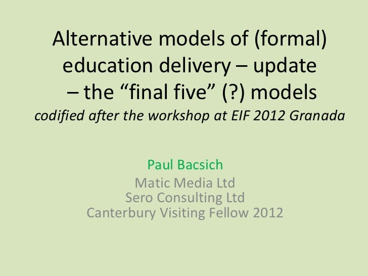 "Alternative models of (formal)   education delivery – update   – the ""final five"" (?) modelscodified after the workshop at..."