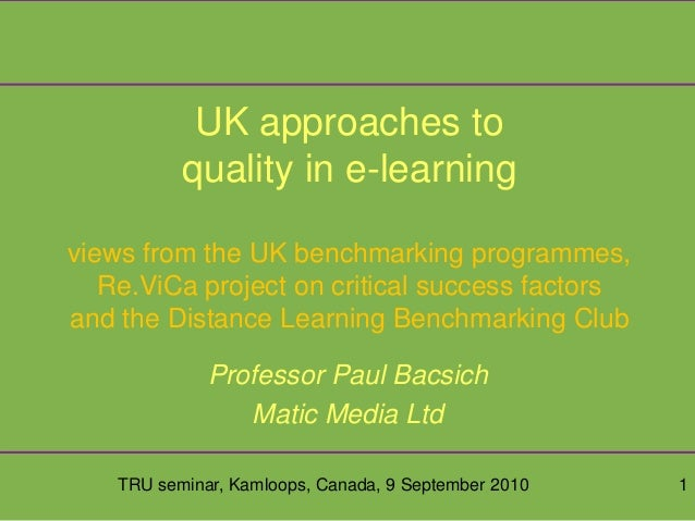 TRU seminar, Kamloops, Canada, 9 September 2010 1 UK approaches to quality in e-learning views from the UK benchmarking pr...