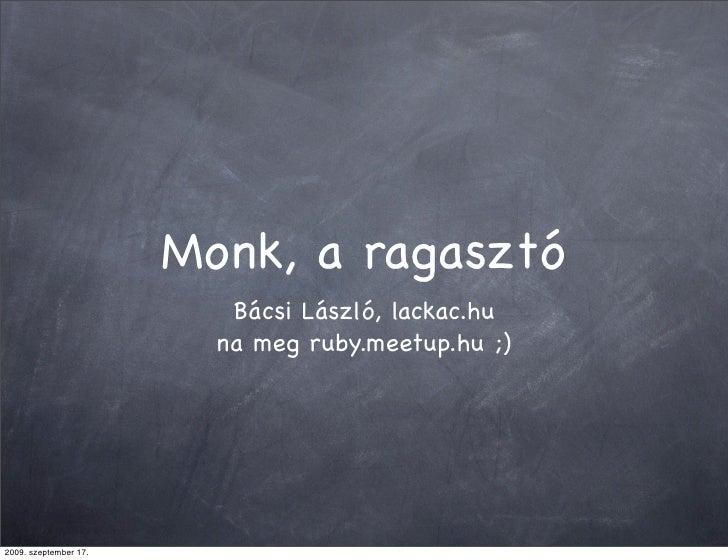 Monk, a ragasztó                           Bácsi László, lackac.hu                          na meg ruby.meetup.hu ;)     2...