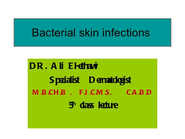 Bacterial skin infections  DR. Ali El-ethawi   Specialist  Dermatologist  M.B.CH.B ,  F.I.C.M.S,  C.A.B.D 5 th  class lect...
