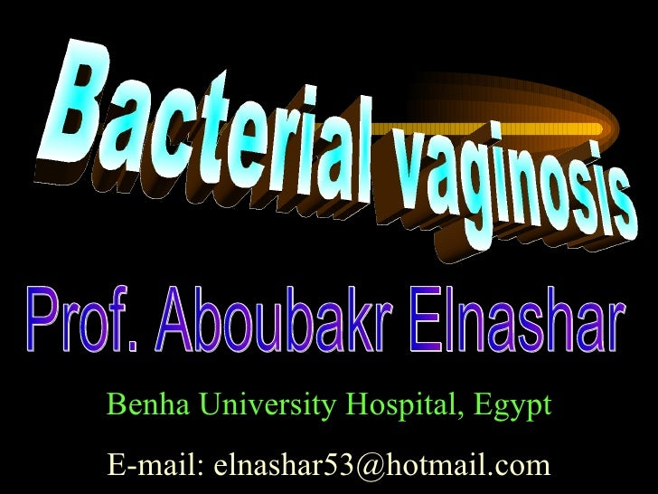 Bacterial vaginosis Prof. Aboubakr Elnashar Benha University Hospital, Egypt E-mail: elnashar53@hotmail.com