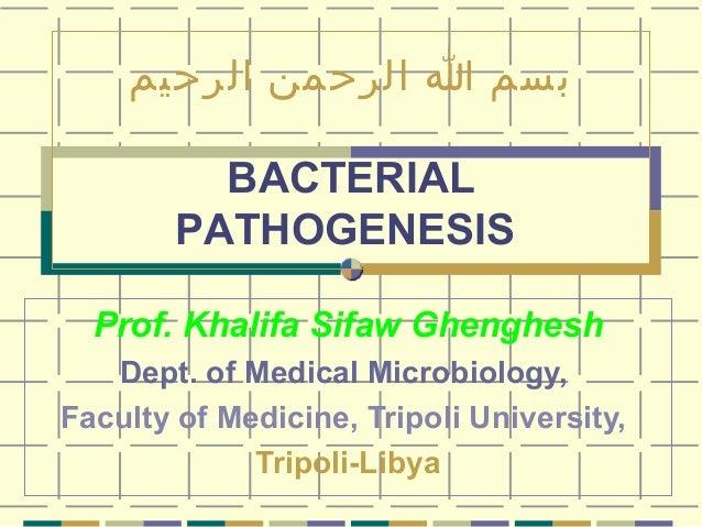 بسم ا الرحمن الرحيم BACTERIAL PATHOGENESIS Prof. Khalifa Sifaw Ghenghesh Dept. of Medical Microbiology, Faculty of Medic...