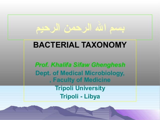 ‫بسم ال الرحمن الرحيم‬ BACTERIAL TAXONOMY Prof. Khalifa Sifaw Ghenghesh Dept. of Medical Microbiology, , Faculty of Medici...