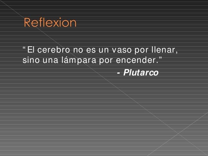 """<ul><li>"""" El cerebro no es un vaso por llenar, sino una lámpara por encender."""" </li></ul><ul><li>- Plutarco </li></ul>"""