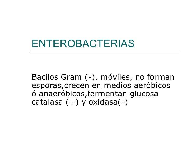 ENTEROBACTERIAS Bacilos Gram (-), móviles, no forman esporas,crecen en medios aeróbicos ó anaeróbicos,fermentan glucosa ca...
