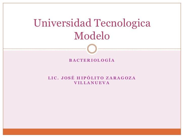 Bacteriología <br />Lic. José Hipólito Zaragoza Villanueva<br />Universidad Tecnologica Modelo<br />