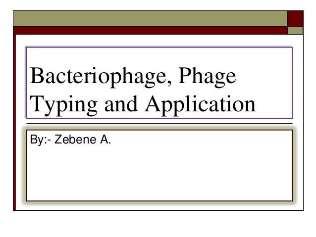 Bacteriophage, Phage Typing and Application By:- Zebene A.