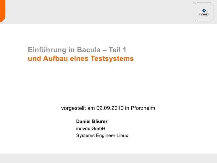 Einführung in Bacula – Teil 1und Aufbau eines Testsystems         vorgestellt am 09.09.2010 in Pforzheim               Dan...