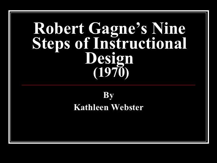 Robert Gagne's Nine Steps of Instructional Design  (1970) By Kathleen Webster