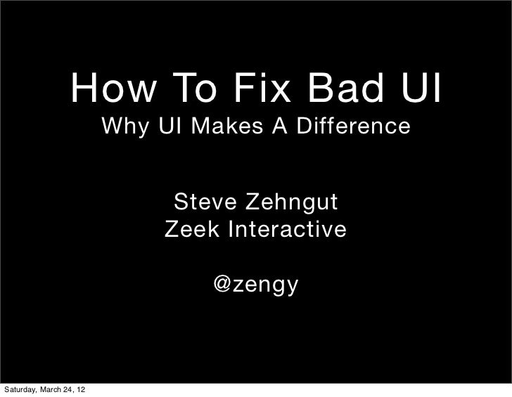 How To Fix Bad UI                         Why UI Makes A Difference                               Steve Zehngut           ...